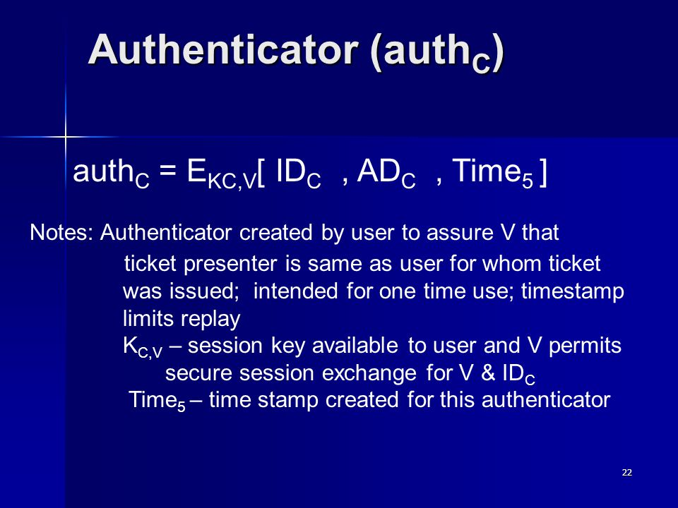 22 Authenticator (auth C ) auth C = E KC,V [ ID C, AD C, Time 5 ] Notes: Authenticator created by user to assure V that ticket presenter is same as user for whom ticket was issued; intended for one time use; timestamp limits replay K C,V – session key available to user and V permits secure session exchange for V & ID C Time 5 – time stamp created for this authenticator