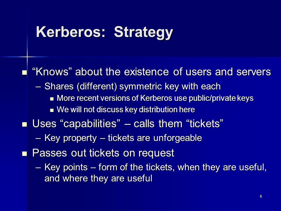 6 Kerberos: Strategy Knows about the existence of users and servers Knows about the existence of users and servers –Shares (different) symmetric key with each More recent versions of Kerberos use public/private keys More recent versions of Kerberos use public/private keys We will not discuss key distribution here We will not discuss key distribution here Uses capabilities – calls them tickets Uses capabilities – calls them tickets –Key property – tickets are unforgeable Passes out tickets on request Passes out tickets on request –Key points – form of the tickets, when they are useful, and where they are useful
