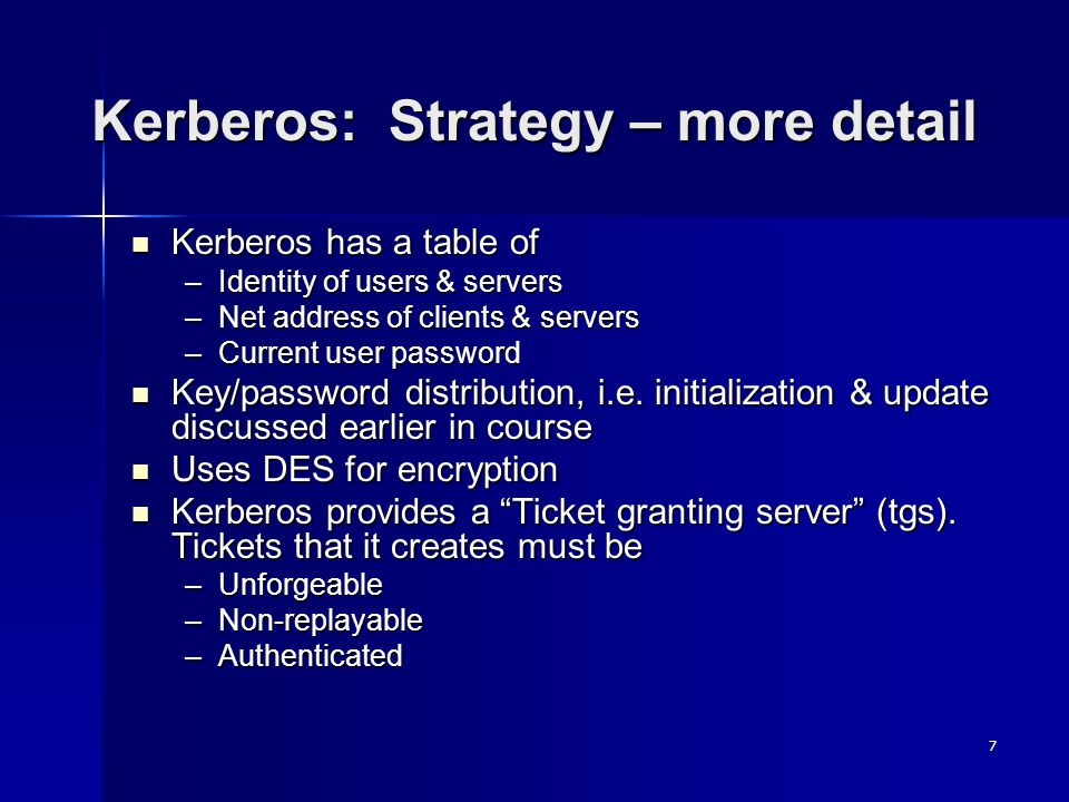 7 Kerberos: Strategy – more detail Kerberos has a table of Kerberos has a table of –Identity of users & servers –Net address of clients & servers –Cur