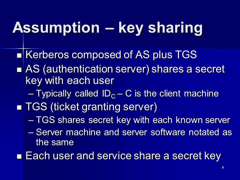 8 Assumption – key sharing Kerberos composed of AS plus TGS Kerberos composed of AS plus TGS AS (authentication server) shares a secret key with each