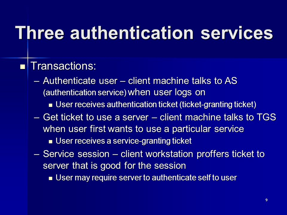 9 Three authentication services Transactions: Transactions: –Authenticate user – client machine talks to AS (authentication service) when user logs on User receives authentication ticket (ticket-granting ticket) User receives authentication ticket (ticket-granting ticket) –Get ticket to use a server – client machine talks to TGS when user first wants to use a particular service User receives a service-granting ticket User receives a service-granting ticket –Service session – client workstation proffers ticket to server that is good for the session User may require server to authenticate self to user User may require server to authenticate self to user