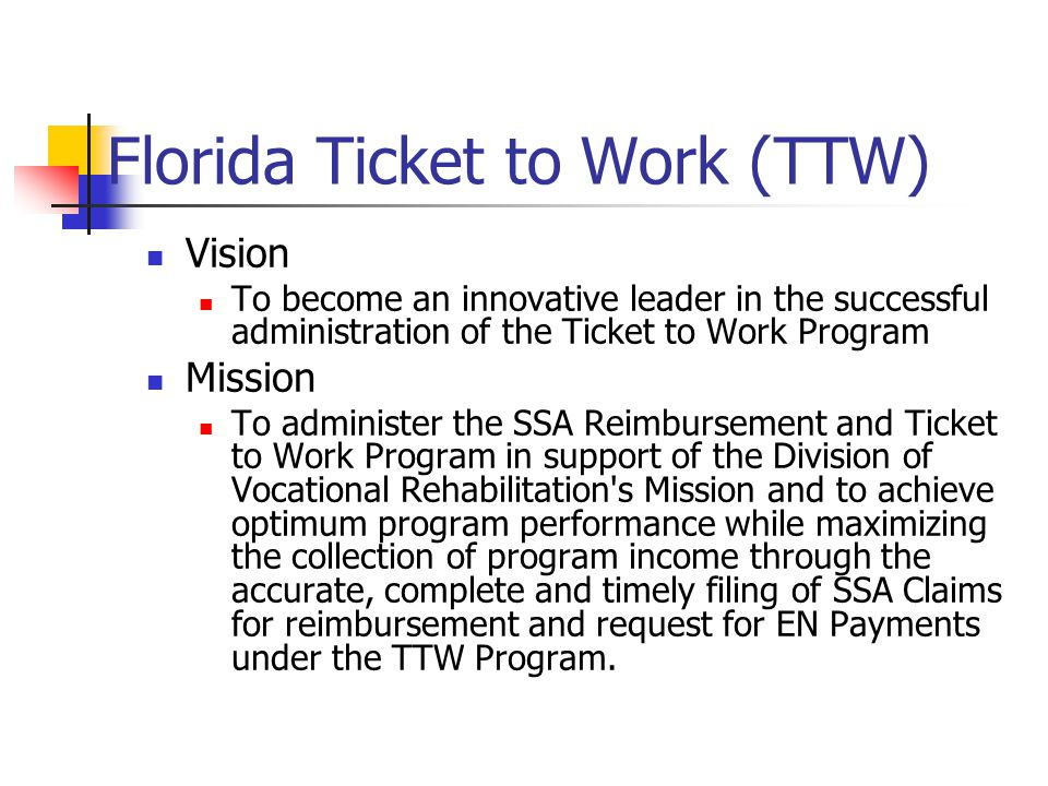 Florida Ticket to Work (TTW) Vision To become an innovative leader in the successful administration of the Ticket to Work Program Mission To administer the SSA Reimbursement and Ticket to Work Program in support of the Division of Vocational Rehabilitation s Mission and to achieve optimum program performance while maximizing the collection of program income through the accurate, complete and timely filing of SSA Claims for reimbursement and request for EN Payments under the TTW Program.