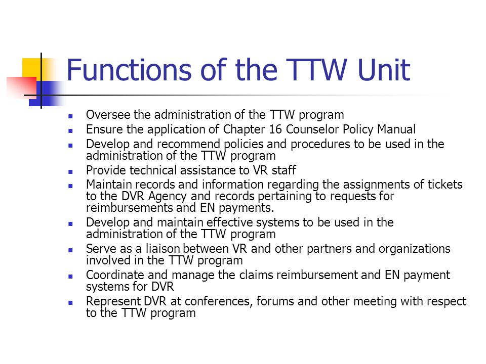 Functions of the TTW Unit Oversee the administration of the TTW program Ensure the application of Chapter 16 Counselor Policy Manual Develop and recommend policies and procedures to be used in the administration of the TTW program Provide technical assistance to VR staff Maintain records and information regarding the assignments of tickets to the DVR Agency and records pertaining to requests for reimbursements and EN payments.
