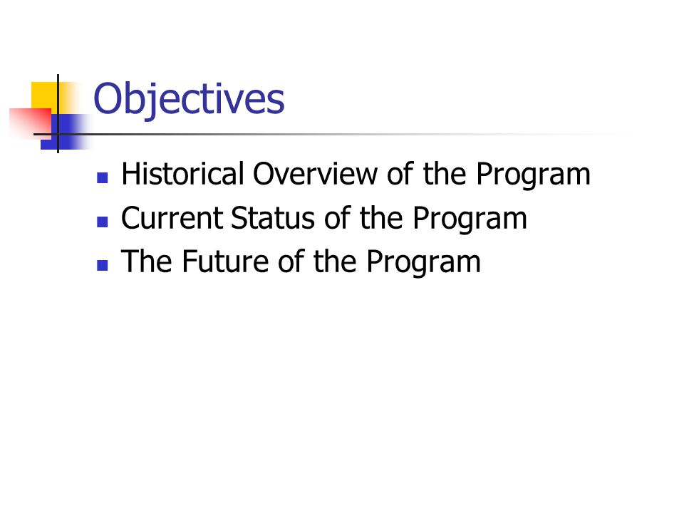 Objectives Historical Overview of the Program Current Status of the Program The Future of the Program