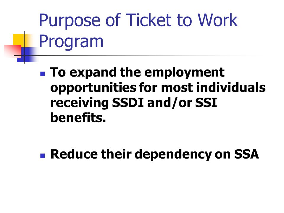 The Need for Ticket to Work Less than 1% of SSDI and SSI beneficiaries attain paid employment enabling them to be self-sufficient One-third of the people who leave the rolls return in 3 years If one half of one percent of those individuals were to attain self-supporting employment, savings would total $3.5 billion
