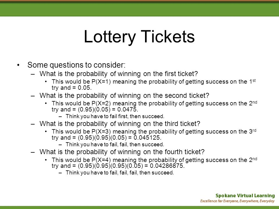Lottery Tickets Some questions to consider: –What is the probability of winning on the first ticket? This would be P(X=1) meaning the probability of g