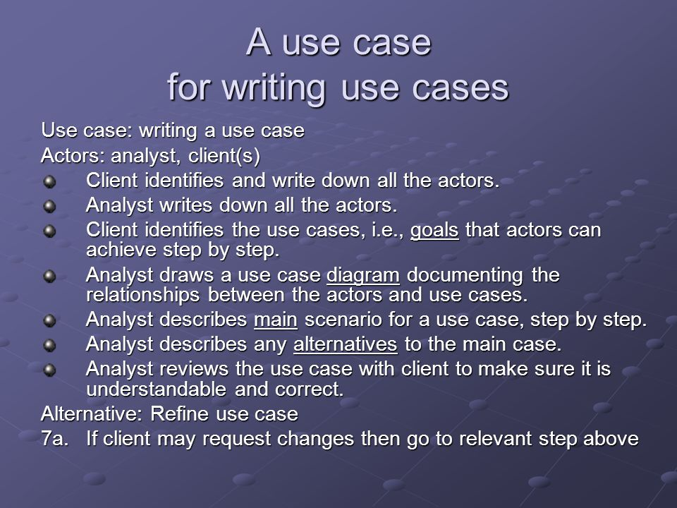 A use case for writing use cases Use case: writing a use case Actors: analyst, client(s) Client identifies and write down all the actors. Analyst writ