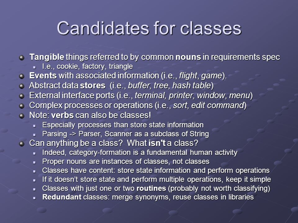 Candidates for classes Tangible things referred to by common nouns in requirements spec I.e., cookie, factory, triangle I.e., cookie, factory, triangl