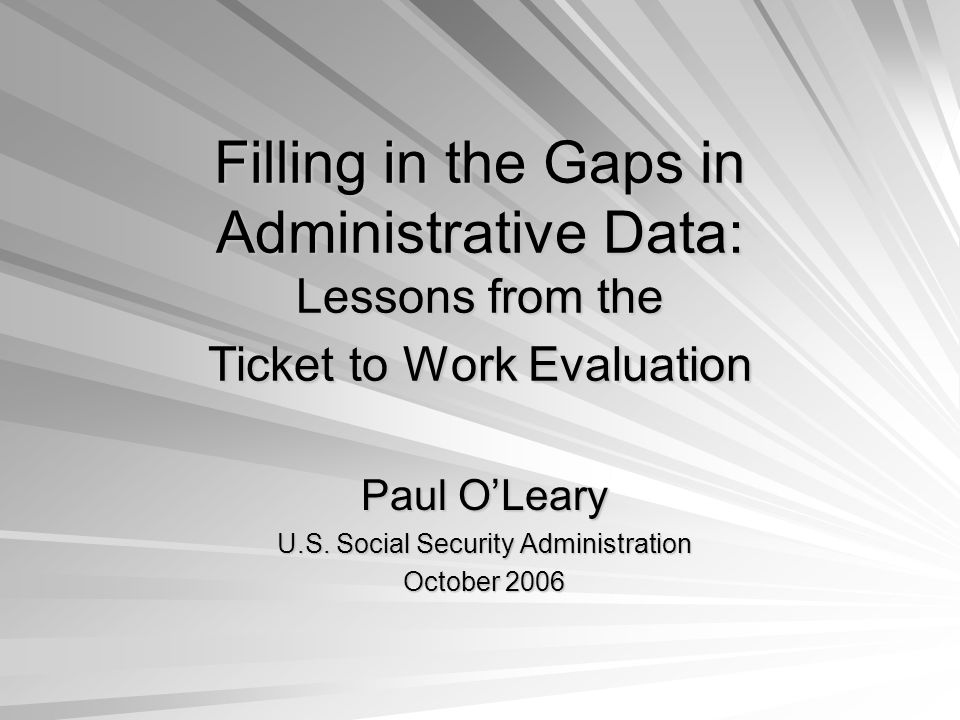 Filling in the Gaps in Administrative Data: Lessons from the Ticket to Work Evaluation Paul OLeary U.S.