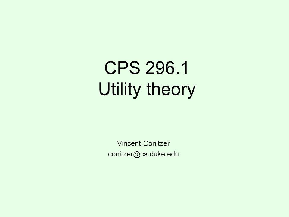 CPS 296.1 Utility theory Vincent Conitzer conitzer@cs.duke.edu