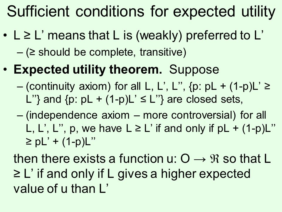 Sufficient conditions for expected utility L L means that L is (weakly) preferred to L –( should be complete, transitive) Expected utility theorem.