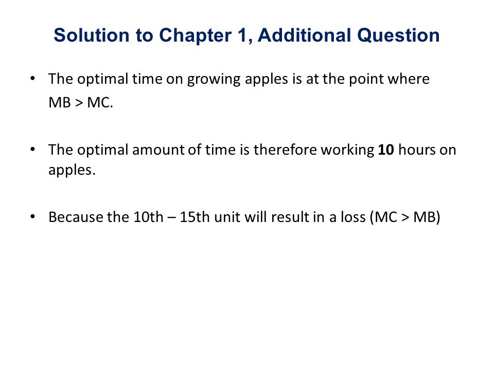 The optimal time on growing apples is at the point where MB > MC. The optimal amount of time is therefore working 10 hours on apples. Because the 10th