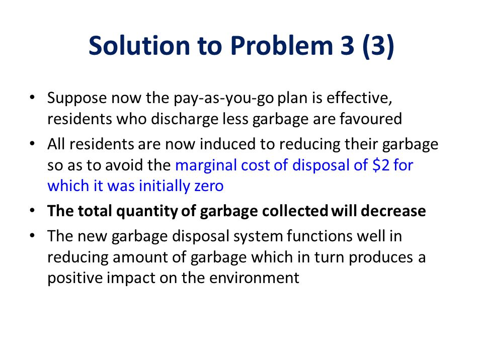 Solution to Problem 3 (3) Suppose now the pay-as-you-go plan is effective, residents who discharge less garbage are favoured All residents are now ind