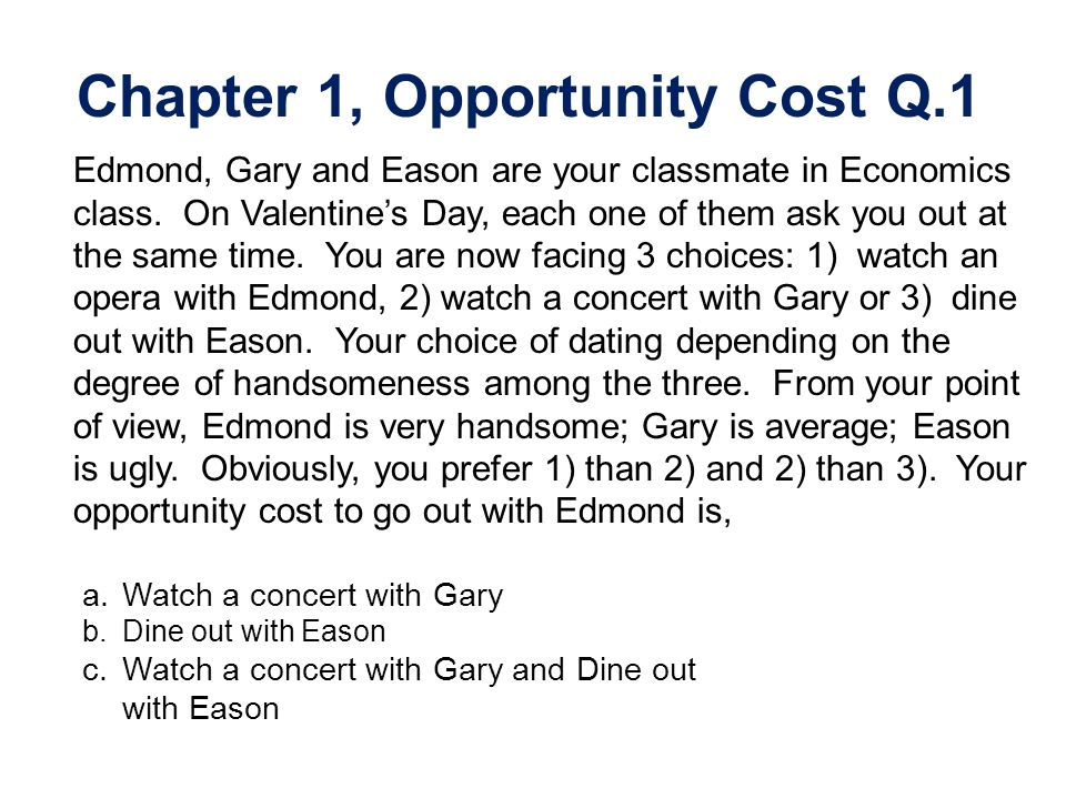 Chapter 1, Opportunity Cost Q.1 Edmond, Gary and Eason are your classmate in Economics class. On Valentines Day, each one of them ask you out at the s