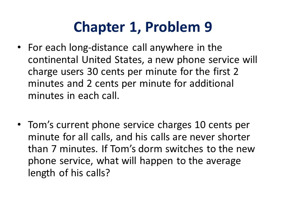 Chapter 1, Problem 9 For each long-distance call anywhere in the continental United States, a new phone service will charge users 30 cents per minute