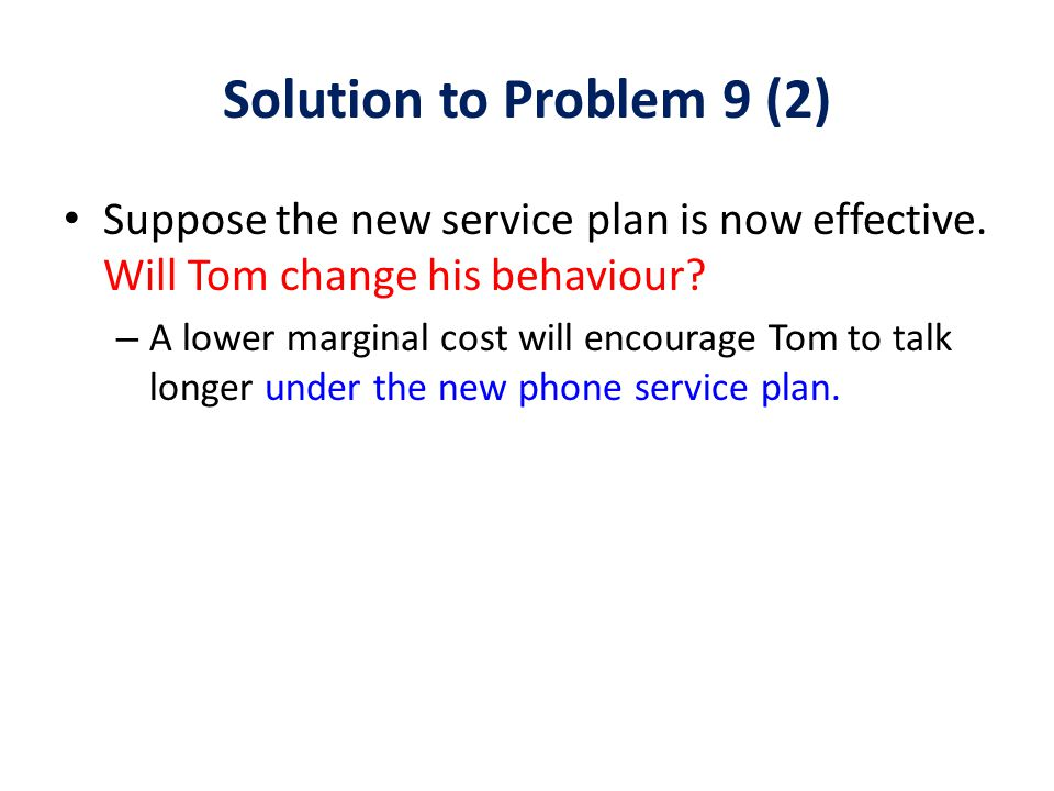 Solution to Problem 9 (2) Suppose the new service plan is now effective. Will Tom change his behaviour? – A lower marginal cost will encourage Tom to