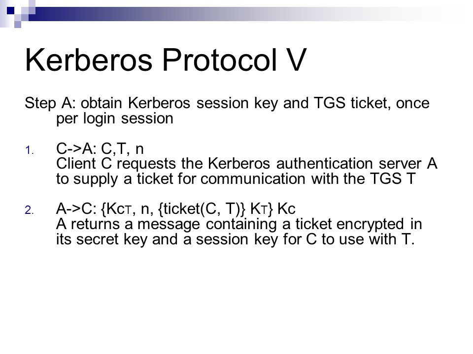 Kerberos Protocol V Step A: obtain Kerberos session key and TGS ticket, once per login session 1. C->A: C,T, n Client C requests the Kerberos authenti