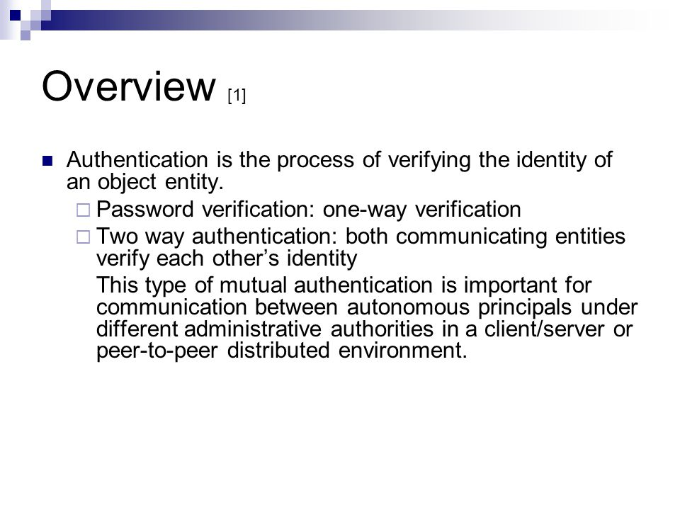 Overview [1] Authentication is the process of verifying the identity of an object entity. Password verification: one-way verification Two way authenti