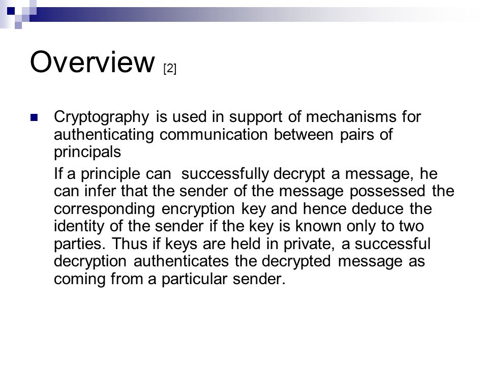 Overview [2] Cryptography is used in support of mechanisms for authenticating communication between pairs of principals If a principle can successfull