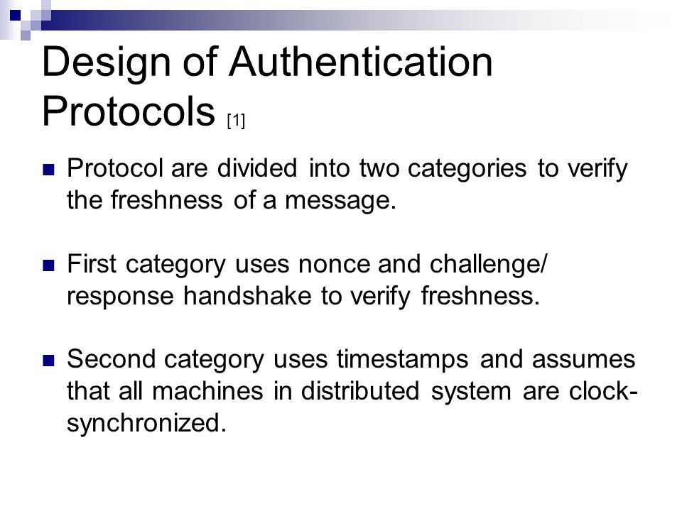 Design of Authentication Protocols [1] Protocol are divided into two categories to verify the freshness of a message. First category uses nonce and ch