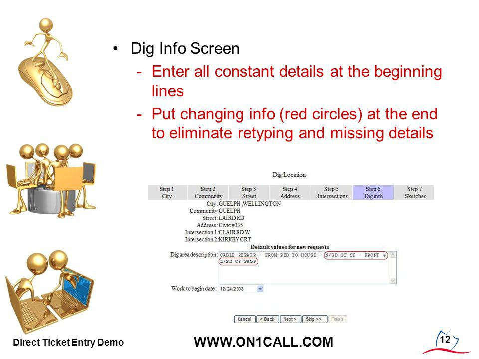12 WWW.ON1CALL.COM Direct Ticket Entry Demo Dig Info Screen -Enter all constant details at the beginning lines -Put changing info (red circles) at the end to eliminate retyping and missing details
