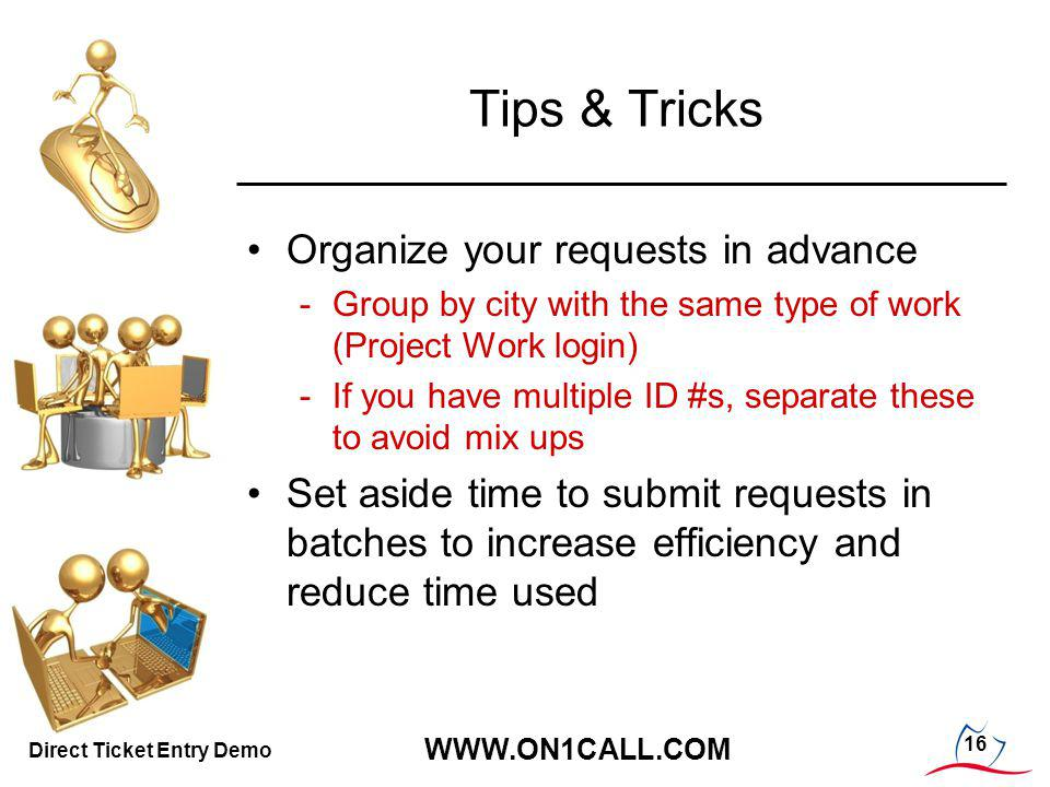 16 WWW.ON1CALL.COM Direct Ticket Entry Demo Tips & Tricks Organize your requests in advance -Group by city with the same type of work (Project Work login) -If you have multiple ID #s, separate these to avoid mix ups Set aside time to submit requests in batches to increase efficiency and reduce time used