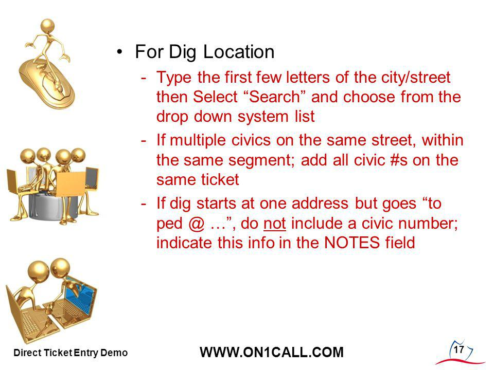 17 WWW.ON1CALL.COM Direct Ticket Entry Demo For Dig Location -Type the first few letters of the city/street then Select Search and choose from the drop down system list -If multiple civics on the same street, within the same segment; add all civic #s on the same ticket -If dig starts at one address but goes to ped @ …, do not include a civic number; indicate this info in the NOTES field
