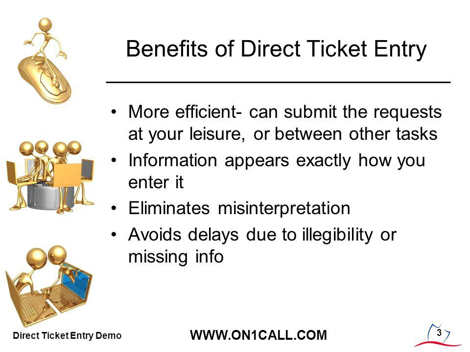 3 WWW.ON1CALL.COM Direct Ticket Entry Demo Benefits of Direct Ticket Entry More efficient- can submit the requests at your leisure, or between other tasks Information appears exactly how you enter it Eliminates misinterpretation Avoids delays due to illegibility or missing info