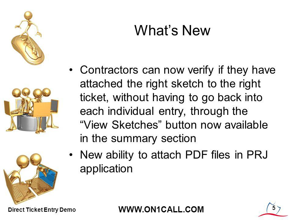 Whats New Contractors can now verify if they have attached the right sketch to the right ticket, without having to go back into each individual entry, through the View Sketches button now available in the summary section New ability to attach PDF files in PRJ application 5 WWW.ON1CALL.COM Direct Ticket Entry Demo