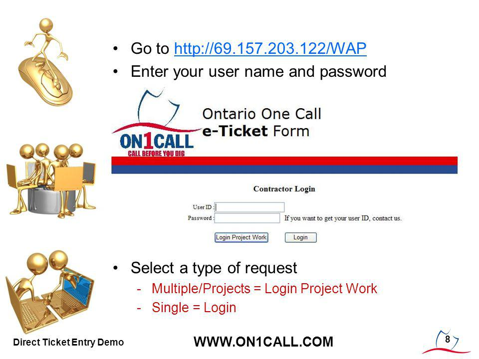 8 WWW.ON1CALL.COM Direct Ticket Entry Demo Go to http://69.157.203.122/WAPhttp://69.157.203.122/WAP Enter your user name and password Select a type of request -Multiple/Projects = Login Project Work -Single = Login