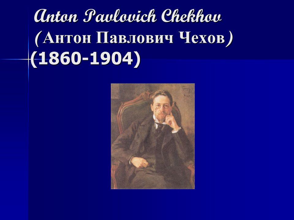 Anton Pavlovich Chekhov ( Антон Павлович Чехов ) (1860-1904) Anton Pavlovich Chekhov ( Антон Павлович Чехов ) (1860-1904)