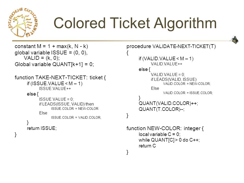 Colored Ticket Algorithm constant M = 1 + max(k, N - k) global variable ISSUE = (0, 0), VALID = (k, 0); Global variable QUANT[k+1] = 0; function TAKE-NEXT-TICKET: ticket { if (ISSUE.VALUE < M – 1) ISSUE.VALUE++ else { ISSUE.VALUE = 0; if LEADS(ISSUE, VALID) then ISSUE.COLOR = NEW-COLOR Else ISSUE.COLOR = VALID.COLOR, } return ISSUE; } procedure VALIDATE-NEXT-TICKET (T) { if (VALID.VALUE < M – 1) VALID.VALUE++ else { VALID.VALUE = 0; if LEADS(VALID, ISSUE) VALID.COLOR = NEW-COLOR; Else VALID.COLOR = ISSUE.COLOR; } QUANT(VALID.COLOR)++; QUANT(T.COLOR)--; } function NEW-COLOR: integer { local variable C = 0; while QUANT[C] > 0 do C++; return C }