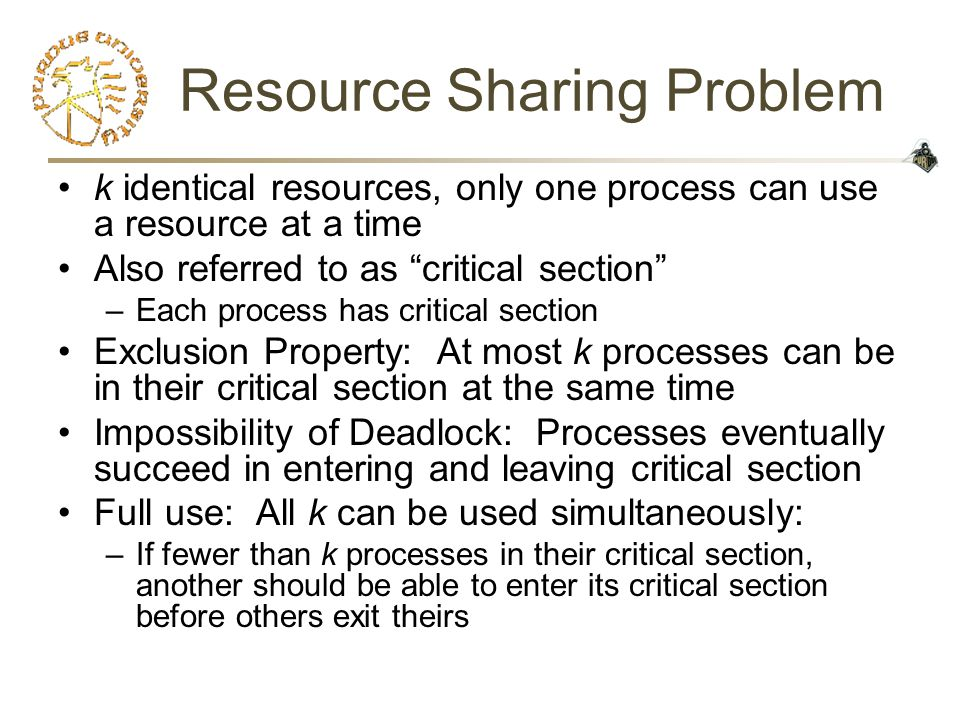 Resource Sharing Problem k identical resources, only one process can use a resource at a time Also referred to as critical section –Each process has critical section Exclusion Property: At most k processes can be in their critical section at the same time Impossibility of Deadlock: Processes eventually succeed in entering and leaving critical section Full use: All k can be used simultaneously: –If fewer than k processes in their critical section, another should be able to enter its critical section before others exit theirs