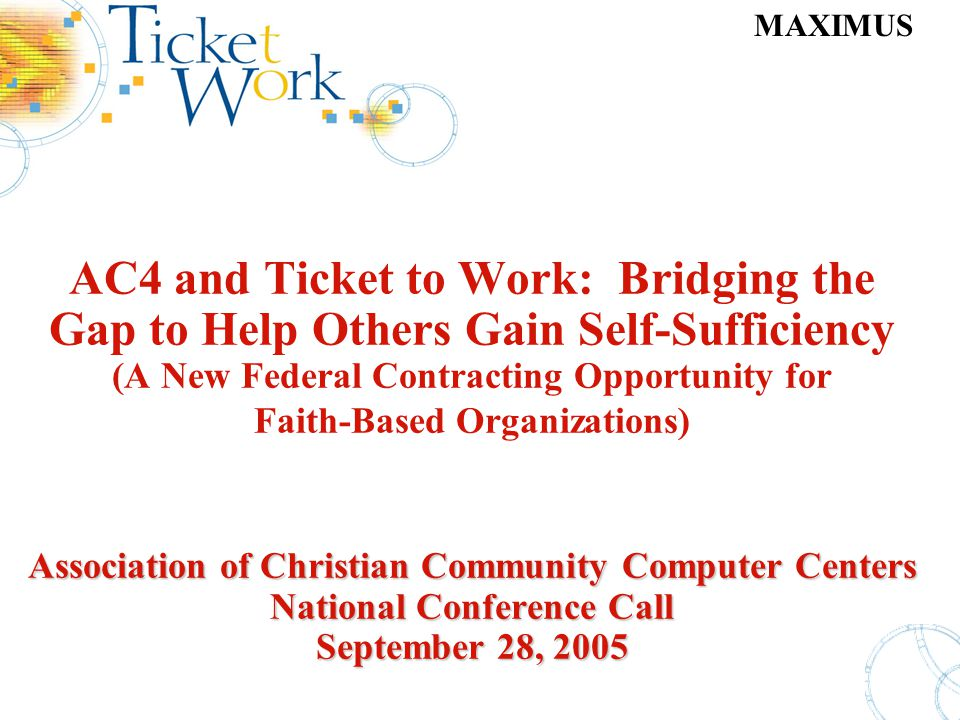 MAXIMUS Association of Christian Community Computer Centers National Conference Call September 28, 2005 AC4 and Ticket to Work: Bridging the Gap to He
