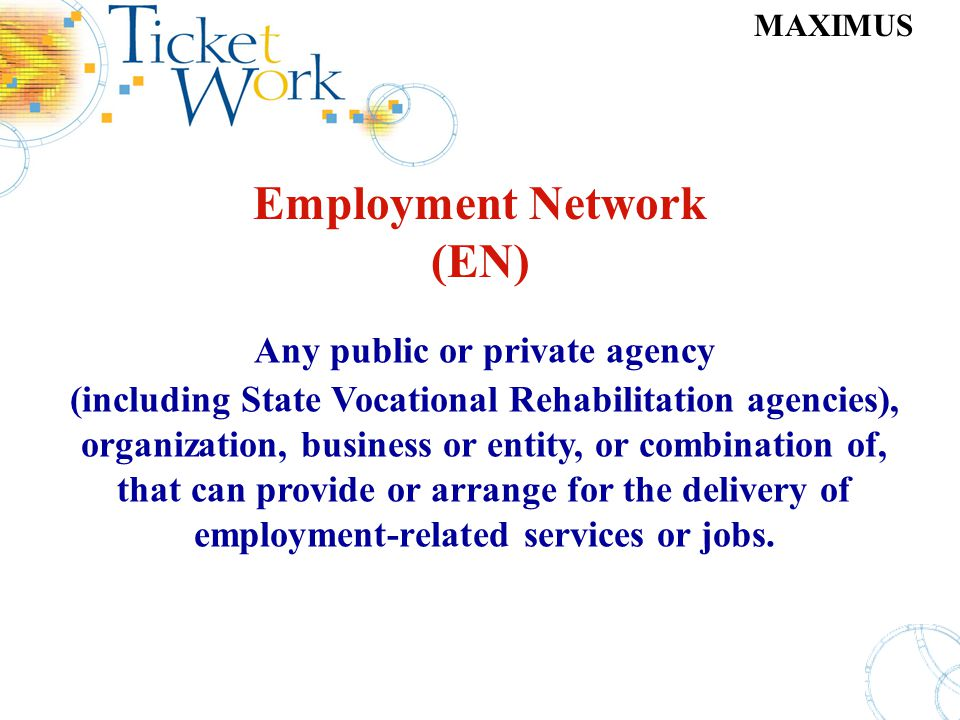 MAXIMUS Employment Network (EN) Any public or private agency (including State Vocational Rehabilitation agencies), organization, business or entity, o
