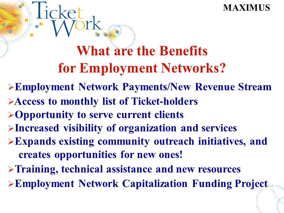 MAXIMUS What are the Benefits for Employment Networks? Employment Network Payments/New Revenue Stream Access to monthly list of Ticket-holders Opportu