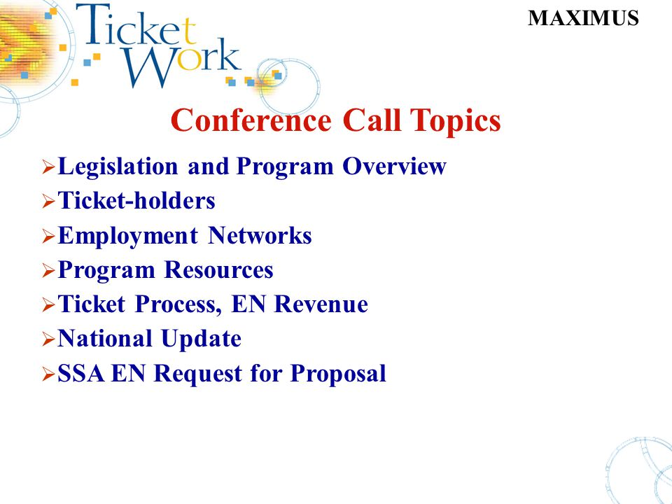 MAXIMUS Conference Call Topics Legislation and Program Overview Ticket-holders Employment Networks Program Resources Ticket Process, EN Revenue Nation