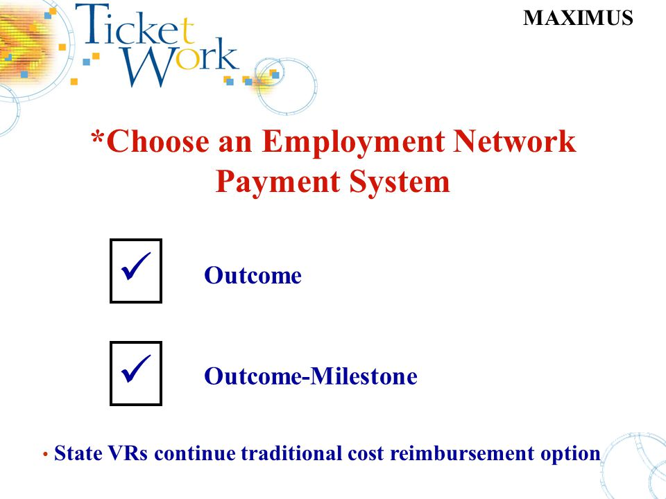MAXIMUS *Choose an Employment Network Payment System Outcome Outcome-Milestone State VRs continue traditional cost reimbursement option Employment Net