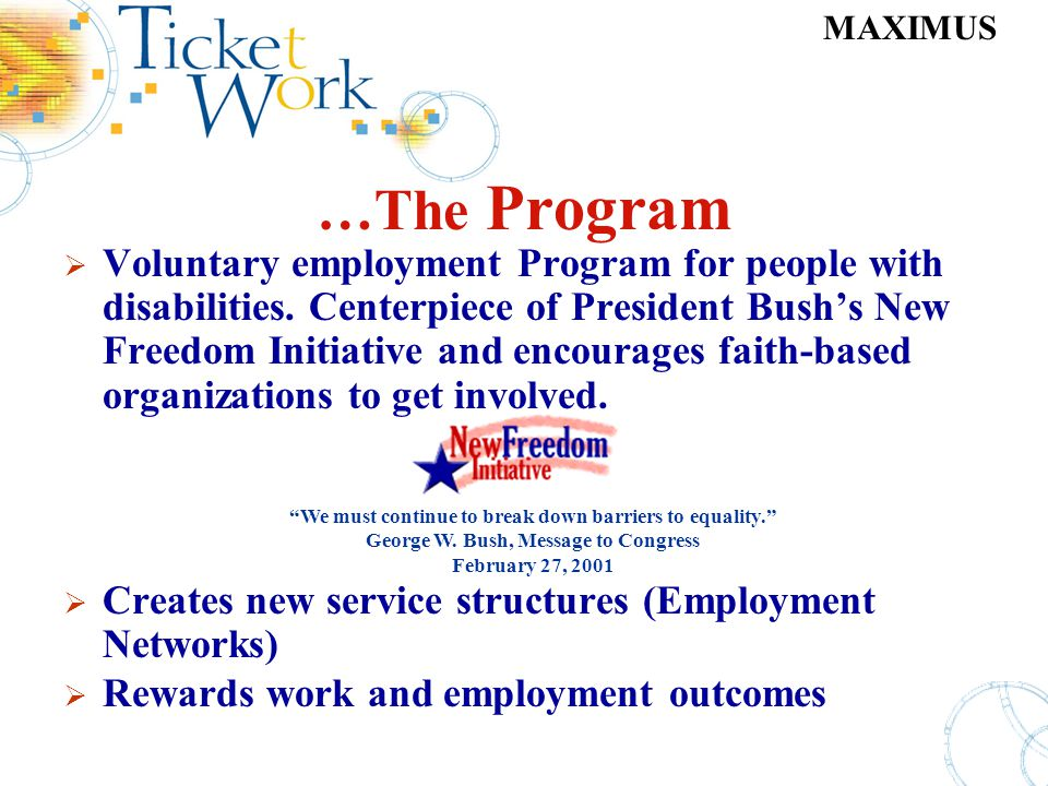 MAXIMUS …The Program Voluntary employment Program for people with disabilities. Centerpiece of President Bushs New Freedom Initiative and encourages f