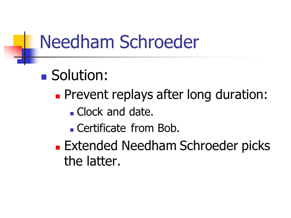 Needham Schroeder Solution: Prevent replays after long duration: Clock and date. Certificate from Bob. Extended Needham Schroeder picks the latter.