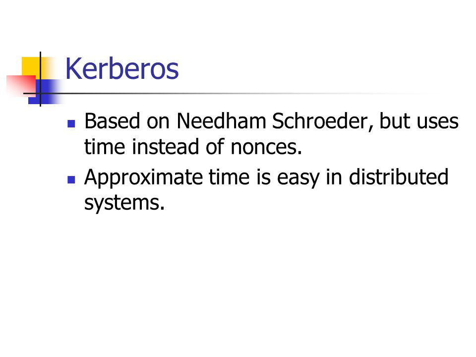 Kerberos Based on Needham Schroeder, but uses time instead of nonces. Approximate time is easy in distributed systems.