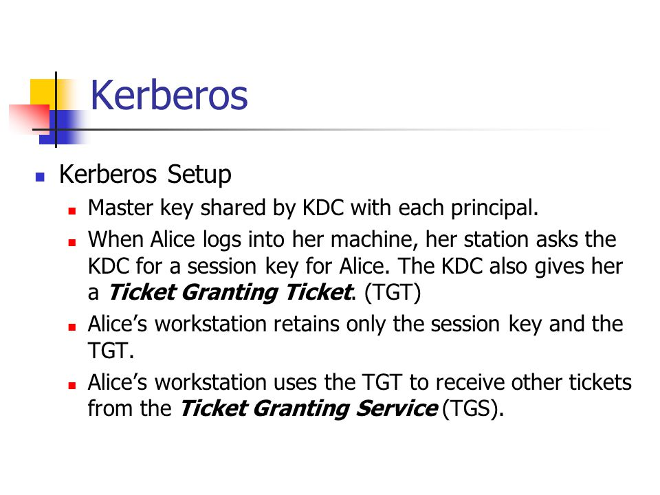 Kerberos Kerberos Setup Master key shared by KDC with each principal. When Alice logs into her machine, her station asks the KDC for a session key for
