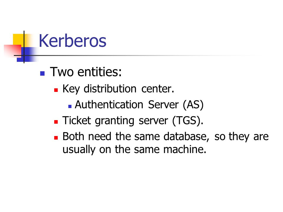 Kerberos Two entities: Key distribution center. Authentication Server (AS) Ticket granting server (TGS). Both need the same database, so they are usua