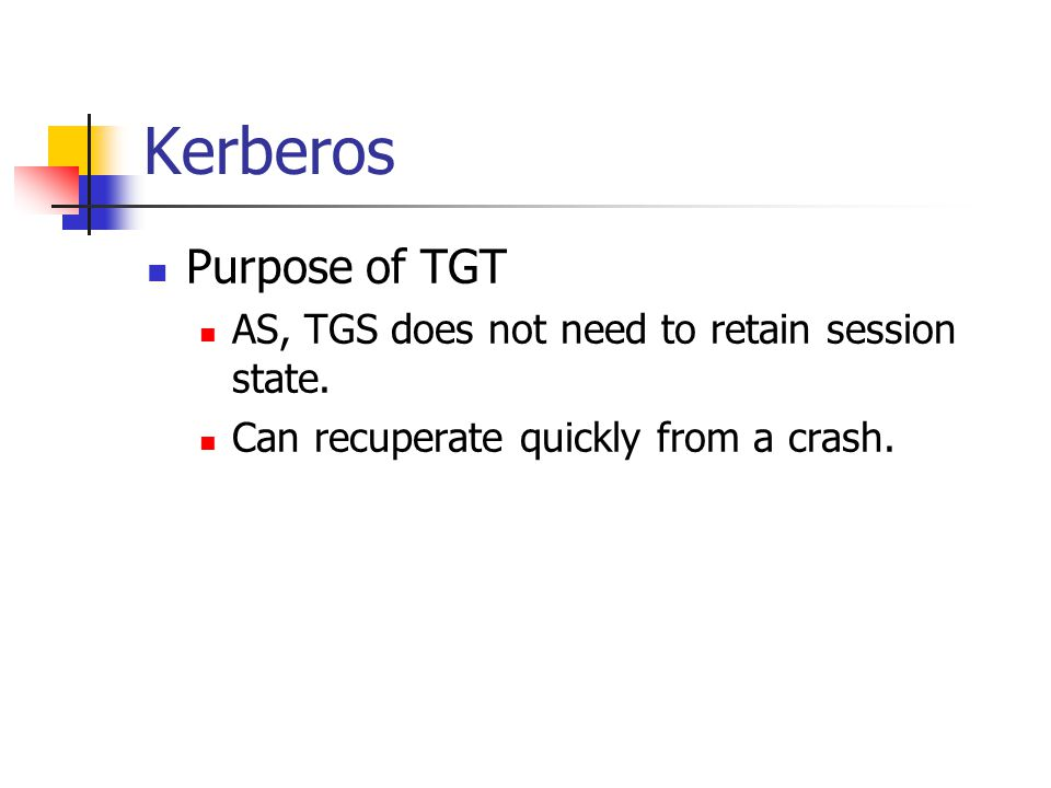 Kerberos Purpose of TGT AS, TGS does not need to retain session state. Can recuperate quickly from a crash.