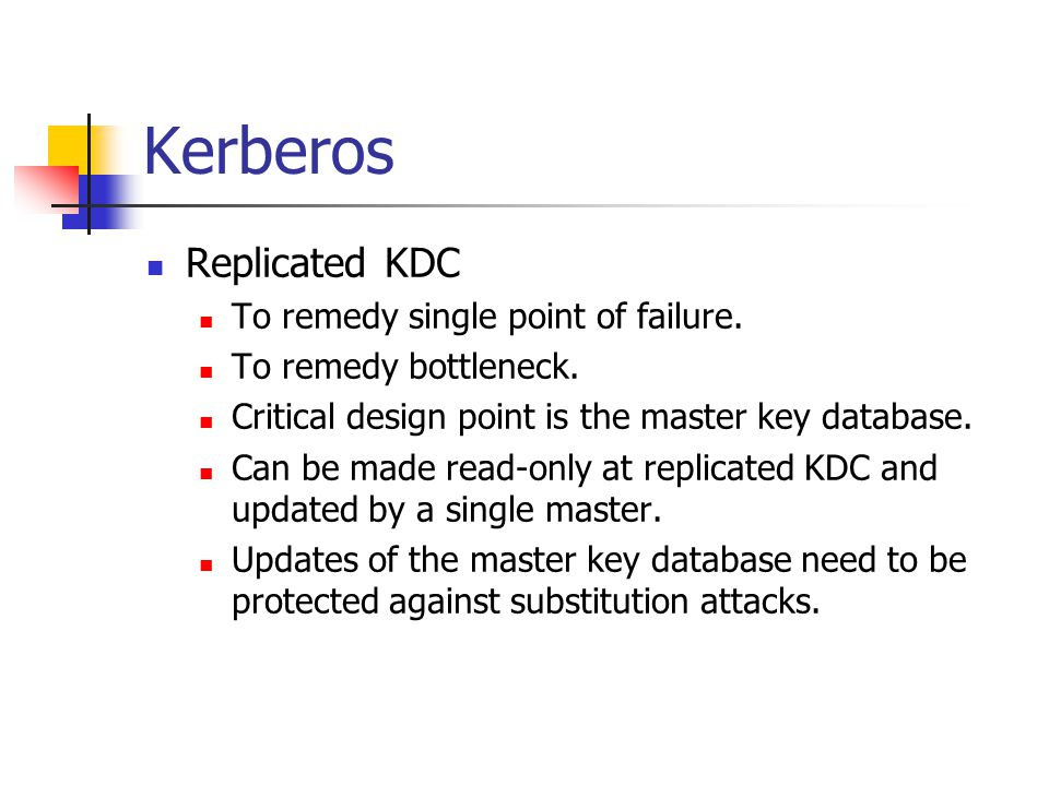 Kerberos Replicated KDC To remedy single point of failure. To remedy bottleneck. Critical design point is the master key database. Can be made read-on