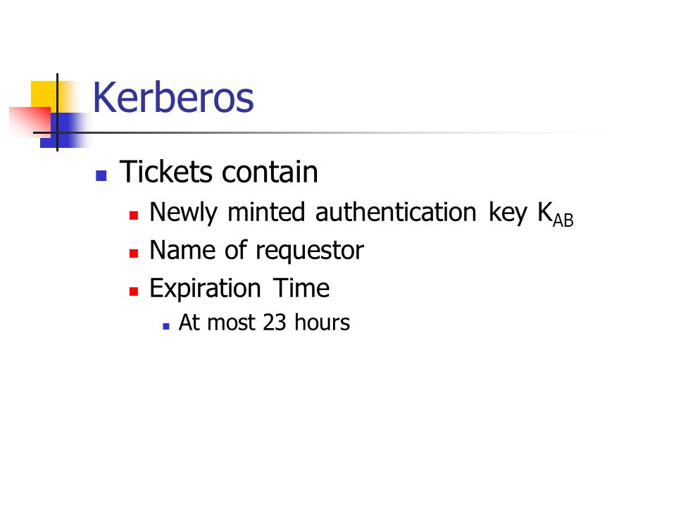 Kerberos Tickets contain Newly minted authentication key K AB Name of requestor Expiration Time At most 23 hours