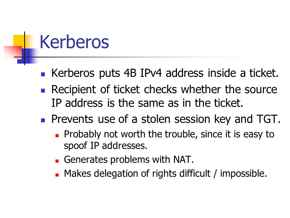Kerberos Kerberos puts 4B IPv4 address inside a ticket. Recipient of ticket checks whether the source IP address is the same as in the ticket. Prevent