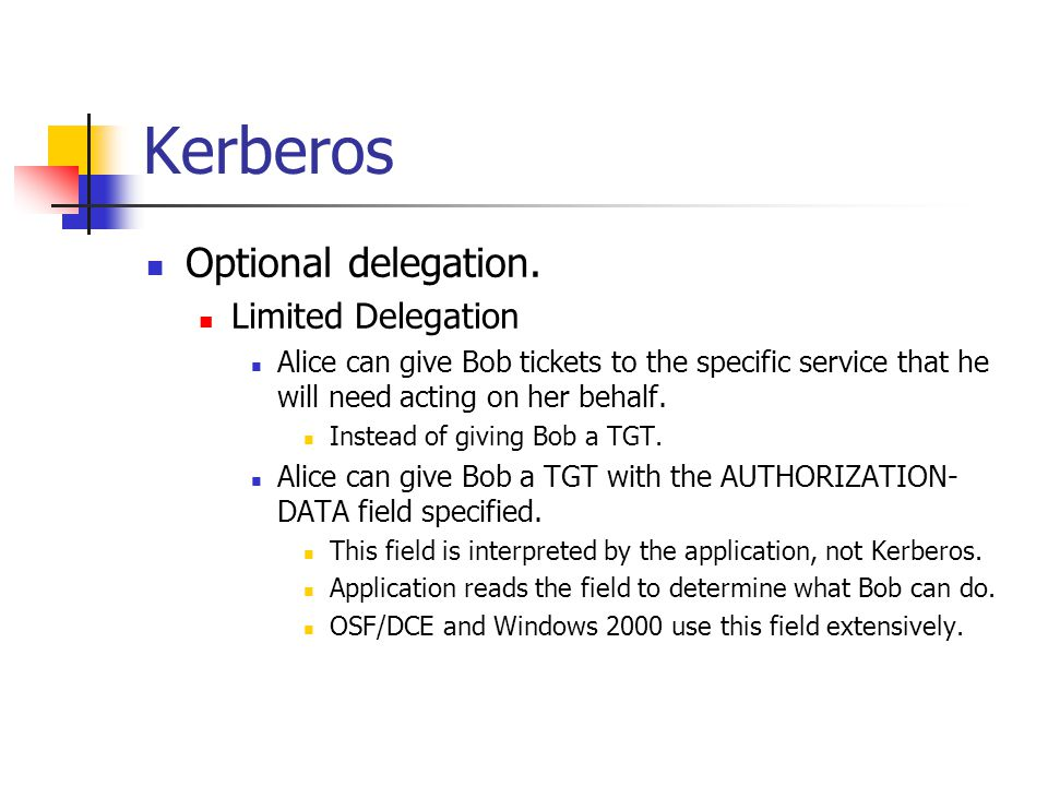 Kerberos Optional delegation. Limited Delegation Alice can give Bob tickets to the specific service that he will need acting on her behalf. Instead of