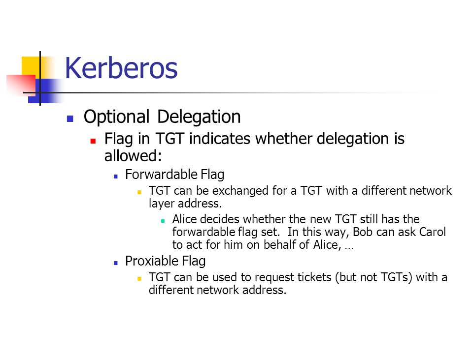 Kerberos Optional Delegation Flag in TGT indicates whether delegation is allowed: Forwardable Flag TGT can be exchanged for a TGT with a different net