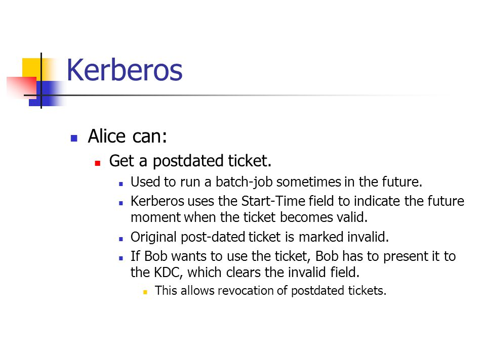 Kerberos Alice can: Get a postdated ticket. Used to run a batch-job sometimes in the future. Kerberos uses the Start-Time field to indicate the future